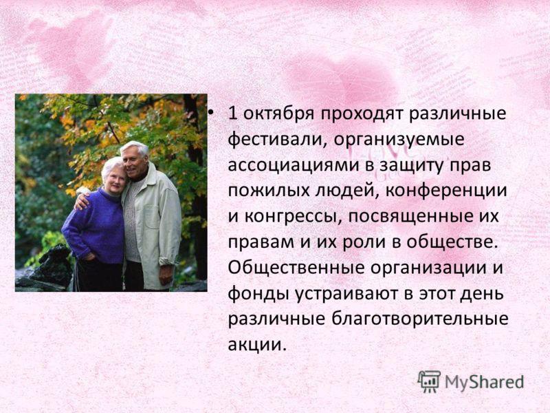 1 октября проходят различные фестивали, организуемые ассоциациями в защиту прав пожилых людей, конференции и конгрессы, посвященные их правам и их роли в обществе. Общественные организации и фонды устраивают в этот день различные благотворительные ак