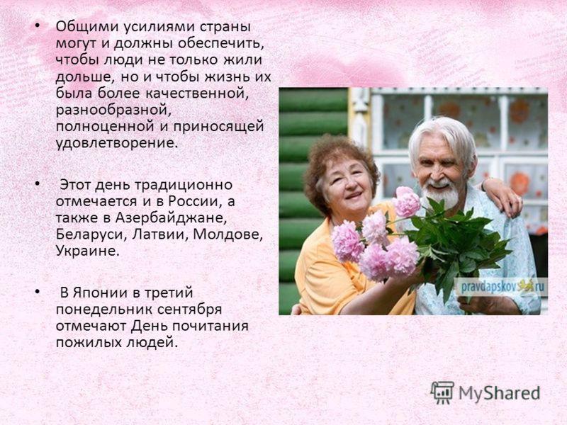 Общими усилиями страны могут и должны обеспечить, чтобы люди не только жили дольше, но и чтобы жизнь их была более качественной, разнообразной, полноценной и приносящей удовлетворение. Этот день традиционно отмечается и в России, а также в Азербайджа