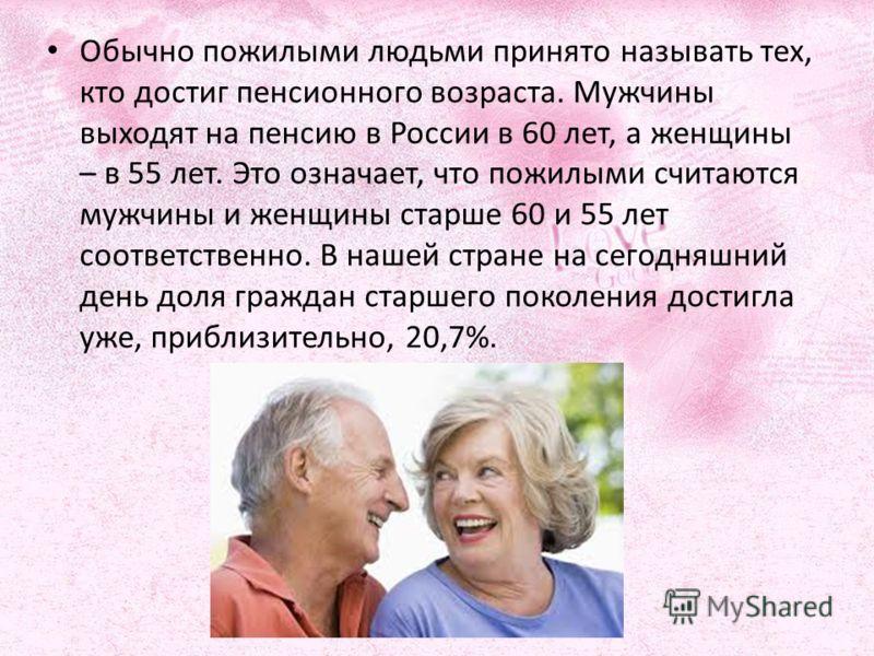 Обычно пожилыми людьми принято называть тех, кто достиг пенсионного возраста. Мужчины выходят на пенсию в России в 60 лет, а женщины – в 55 лет. Это означает, что пожилыми считаются мужчины и женщины старше 60 и 55 лет соответственно. В нашей стране