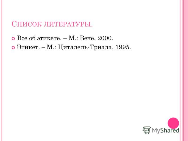 С ПИСОК ЛИТЕРАТУРЫ. Все об этикете. – М.: Вече, 2000. Этикет. – М.: Цитадель-Триада, 1995.