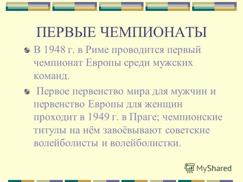 ПЕРВЫЕ ЧЕМПИОНАТЫ В 1948 г. в Риме проводится первый чемпионат Европы среди мужских команд. Первое первенство мира для мужчин и первенство Европы для женщин проходит в 1949 г. в Праге; чемпионские титулы на нём завоёвывают советские волейболисты и во