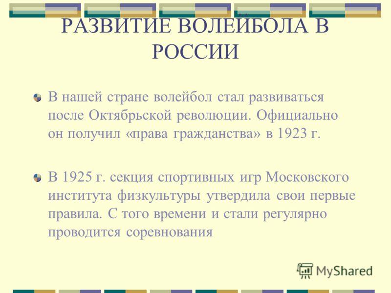 РАЗВИТИЕ ВОЛЕЙБОЛА В РОССИИ В нашей стране волейбол стал развиваться после Октябрьской революции. Официально он получил «права гражданства» в 1923 г. В 1925 г. секция спортивных игр Московского института физкультуры утвердила свои первые правила. С т