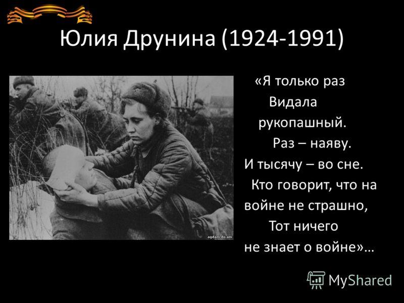 Юлия Друнина (1924-1991) «Я только раз Видала рукопашный. Раз – наяву. И тысячу – во сне. Кто говорит, что на войне не страшно, Тот ничего не знает о войне»…