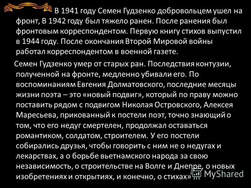 В 1941 году Семен Гудзенко добровольцем ушел на фронт, В 1942 году был тяжело ранен. После ранения был фронтовым корреспондентом. Первую книгу стихов выпустил в 1944 году. После окончания Второй Мировой войны работал корреспондентом в военной газете.