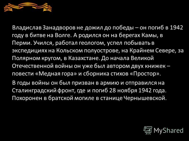 Владислав Занадворов не дожил до победы – он погиб в 1942 году в битве на Волге. А родился он на берегах Камы, в Перми. Учился, работал геологом, успел побывать в экспедициях на Кольском полуострове, на Крайнем Севере, за Полярном кругом, в Казахстан