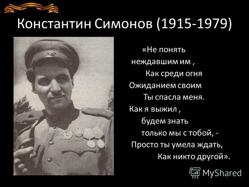 Константин Симонов (1915-1979) «Не понять неждавшим им, Как среди огня Ожиданием своим Ты спасла меня. Как я выжил, будем знать только мы с тобой, - Просто ты умела ждать, Как никто другой».
