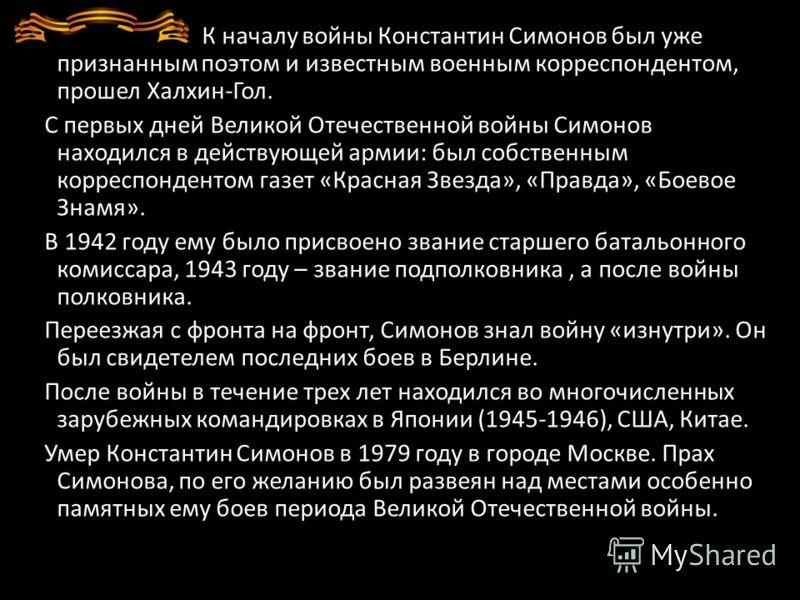 К началу войны Константин Симонов был уже признанным поэтом и известным военным корреспондентом, прошел Халхин-Гол. С первых дней Великой Отечественной войны Симонов находился в действующей армии: был собственным корреспондентом газет «Красная Звезда