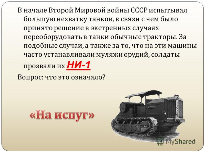 В начале Второй Мировой войны СССР испытывал большую нехватку танков, в связи с чем было принято решение в экстренных случаях переоборудовать в танки обычные тракторы. За подобные случаи, а также за то, что на эти машины часто устанавливали муляжи ор