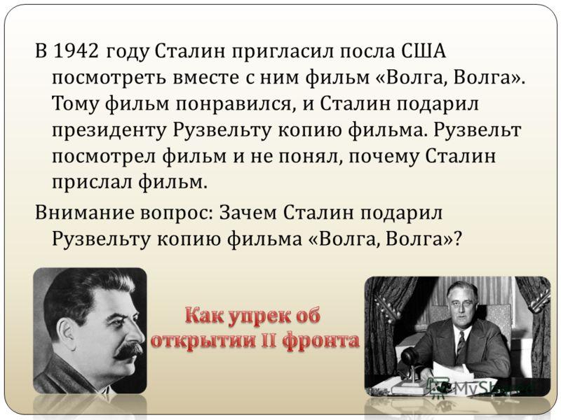 В 1942 году Сталин пригласил посла США посмотреть вместе с ним фильм « Волга, Волга ». Тому фильм понравился, и Сталин подарил президенту Рузвельту копию фильма. Рузвельт посмотрел фильм и не понял, почему Сталин прислал фильм. Внимание вопрос : Заче