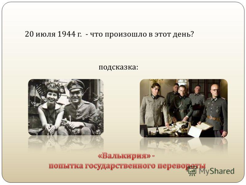 20 июля 1944 г. - что произошло в этот день ? подсказка :