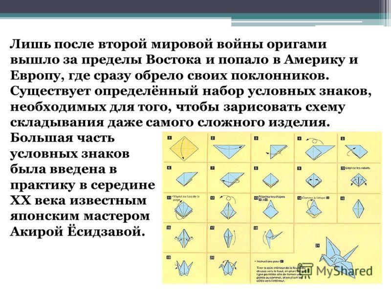 Лишь после второй мировой войны оригами вышло за пределы Востока и попало в Америку и Европу, где сразу обрело своих поклонников. Существует определённый набор условных знаков, необходимых для того, чтобы зарисовать схему складывания даже самого слож