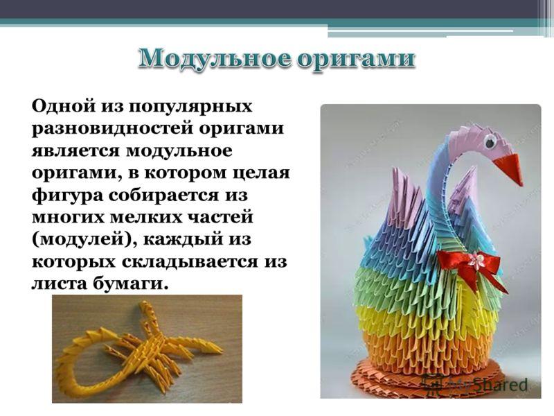 Одной из популярных разновидностей оригами является модульное оригами, в котором целая фигура собирается из многих мелких частей (модулей), каждый из которых складывается из листа бумаги.