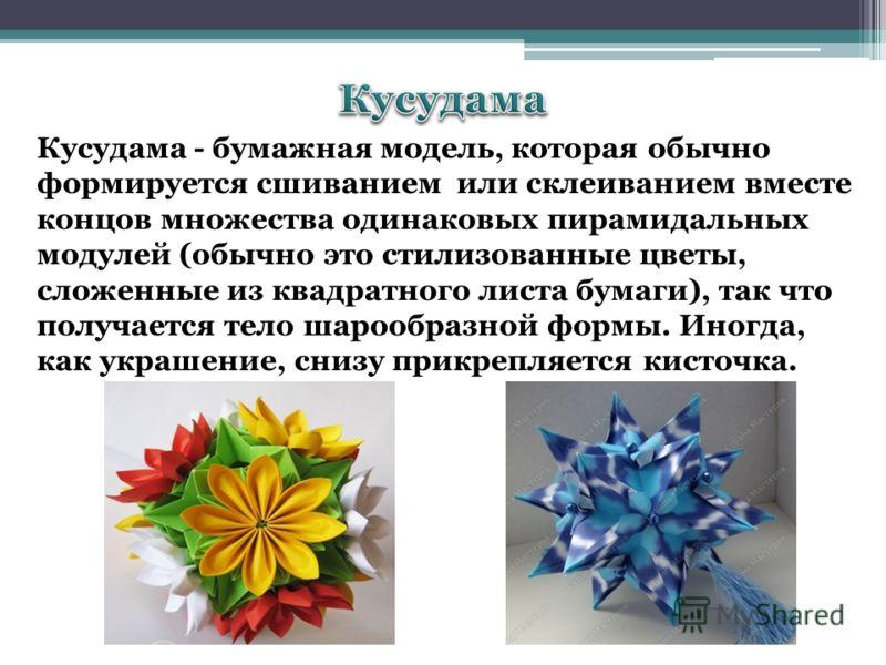 Кусудама - бумажная модель, которая обычно формируется сшиванием или склеиванием вместе концов множества одинаковых пирамидальных модулей (обычно это стилизованные цветы, сложенные из квадратного листа бумаги), так что получается тело шарообразной фо