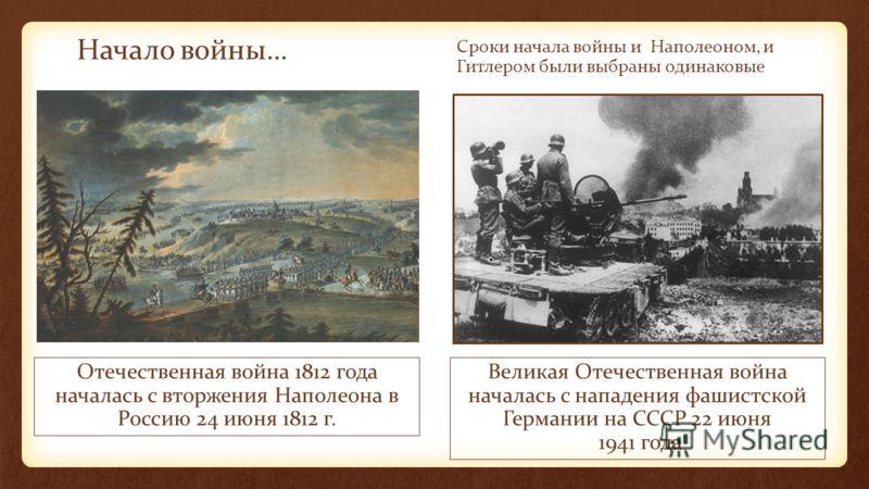 Начало войны… Отечественная война 1812 года началась с вторжения Наполеона в Россию 24 июня 1812 г. Великая Отечественная война началась с нападения фашистской Германии на СССР 22 июня 1941 года Сроки начала войны и Наполеоном, и Гитлером были выбран