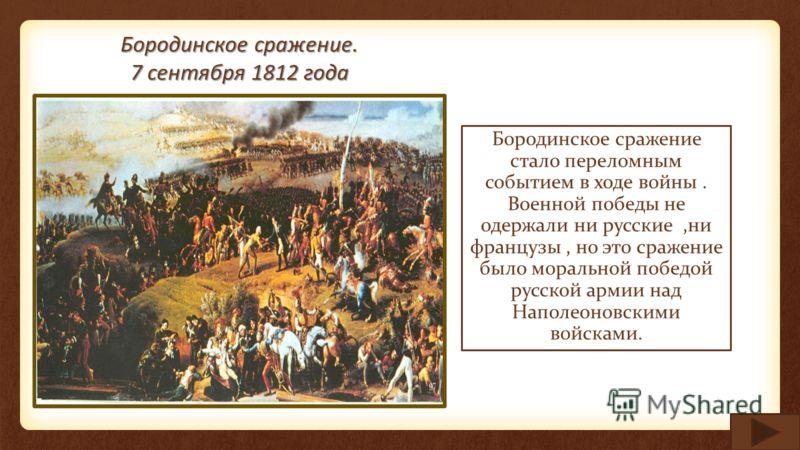 Бородинское сражение. 7 сентября 1812 года Бородинское сражение стало переломным событием в ходе войны. Военной победы не одержали ни русские,ни французы, но это сражение было моральной победой русской армии над Наполеоновскими войсками.