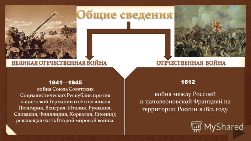 война между Россией и наполеоновской Францией на территории России в 1812 году. 1812 19411945 война Союза Советских Социалистических Республик против нацистской Германии и её союзников (Болгария, Венгрия, Италия, Румыния, Словакия, Финляндия, Хорвати