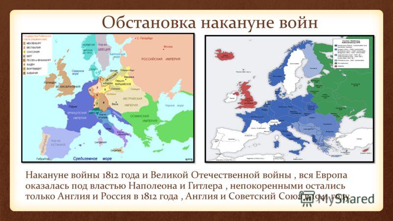 Обстановка накануне войн Накануне войны 1812 года и Великой Отечественной войны, вся Европа оказалась под властью Наполеона и Гитлера, непокоренными остались только Англия и Россия в 1812 года, Англия и Советский Союз в 1941 году.