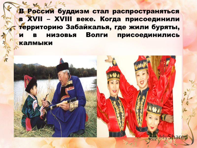 В России буддизм стал распространяться в XVII – XVIII веке. Когда присоединили территорию Забайкалья, где жили буряты, и в низовья Волги присоединились калмыки