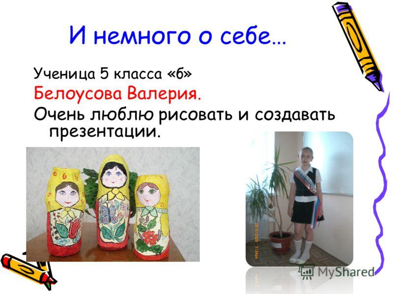 И немного о себе… Ученица 5 класса «б» Белоусова Валерия. Очень люблю рисовать и создавать презентации.