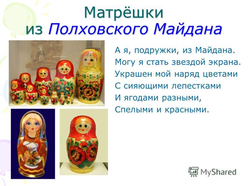 Матрёшки из Полховского Майдана А я, подружки, из Майдана. Могу я стать звездой экрана. Украшен мой наряд цветами С сияющими лепестками И ягодами разными, Спелыми и красными.
