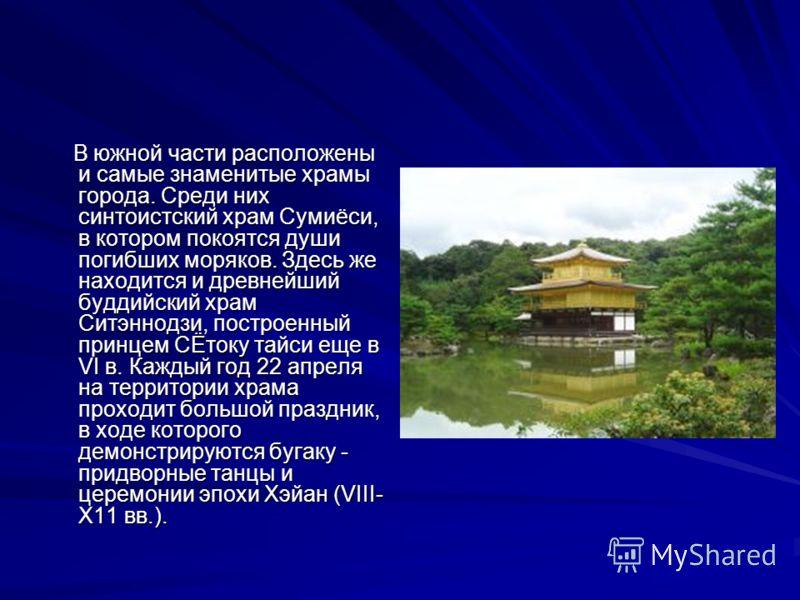 В южной части расположены и самые знаменитые храмы города. Среди них синтоистский храм Сумиёси, в котором покоятся души погибших моряков. Здесь же находится и древнейший буддийский храм Ситэннодзи, построенный принцем СЁтоку тайси еще в VI в. Каждый