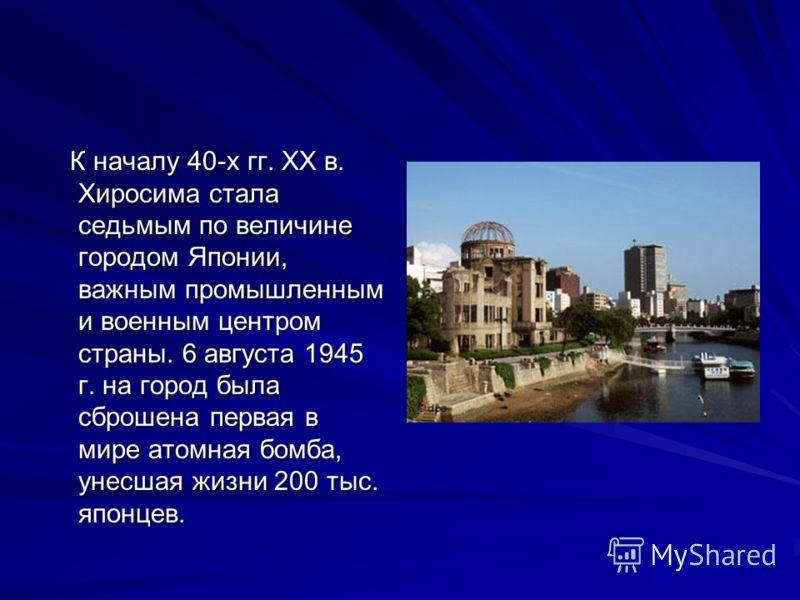 К началу 40-х гг. ХХ в. Хиросима стала седьмым по величине городом Японии, важным промышленным и военным центром страны. 6 августа 1945 г. на город была сброшена первая в мире атомная бомба, унесшая жизни 200 тыс. японцев. К началу 40-х гг. ХХ в. Хир