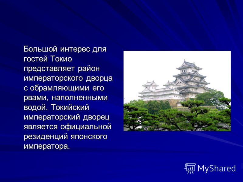 Большой интерес для гостей Токио представляет район императорского дворца с обрамляющими его рвами, наполненными водой. Токийский императорский дворец является официальной резиденций японского императора. Большой интерес для гостей Токио представляет