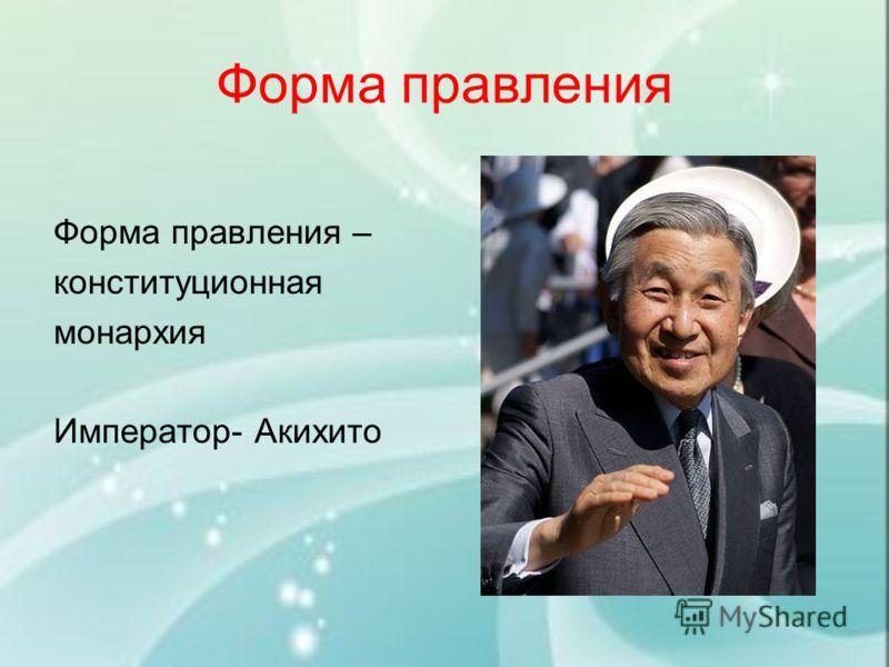 Форма правления Форма правления – конституционная монархия Император- Акихито