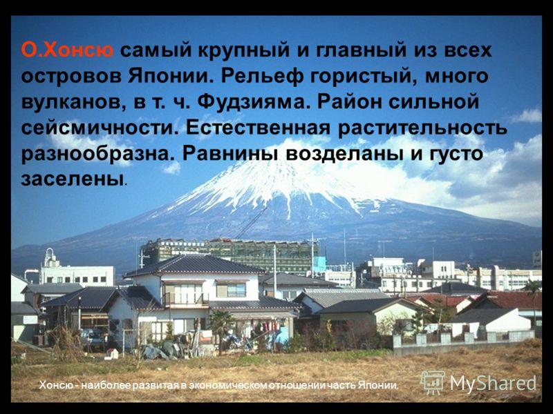 О.Хонсю самый крупный и главный из всех островов Японии. Рельеф гористый, много вулканов, в т. ч. Фудзияма. Район сильной сейсмичности. Естественная растительность разнообразна. Равнины возделаны и густо заселены. Xонсю - наиболее развитая в экономич