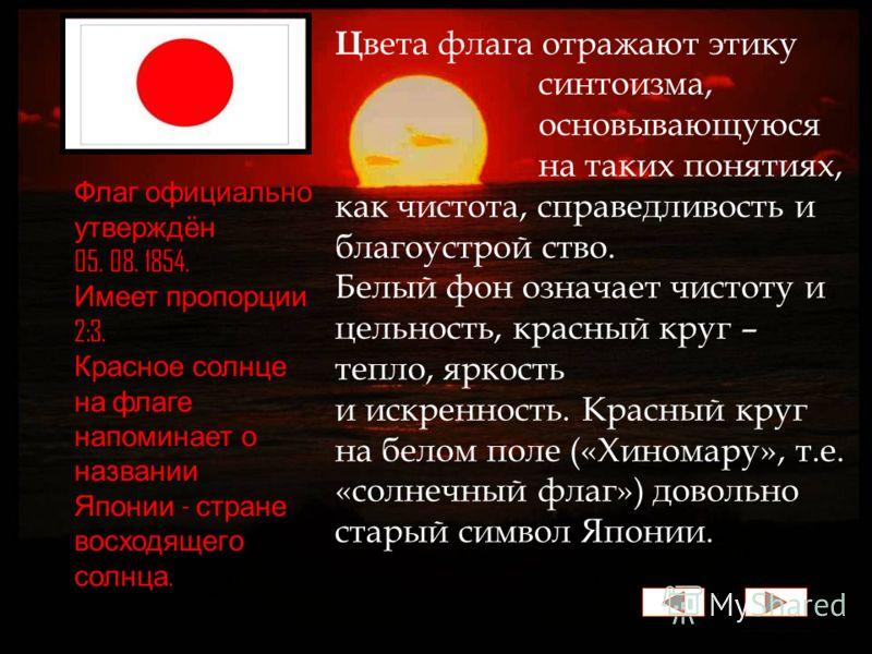 Ц вета флага отражают этику синтоизма, основывающуюся на таких понятиях, как чистота, справедливость и благоустрой ство. Белый фон означает чистоту и цельность, красный круг – тепло, яркость и искренность. Красный круг на белом поле («Хиномару», т.е.