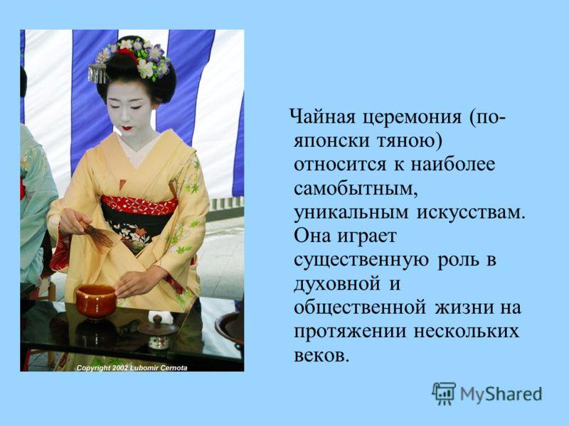 Чайная церемония (по- японски тяною) относится к наиболее самобытным, уникальным искусствам. Она играет существенную роль в духовной и общественной жизни на протяжении нескольких веков.