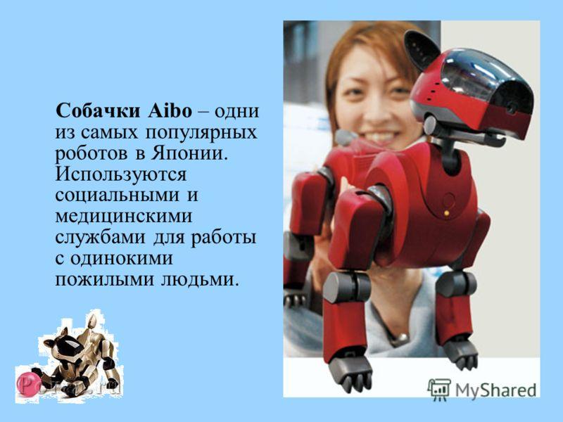 Собачки Aibo – одни из самых популярных роботов в Японии. Используются социальными и медицинскими службами для работы с одинокими пожилыми людьми.