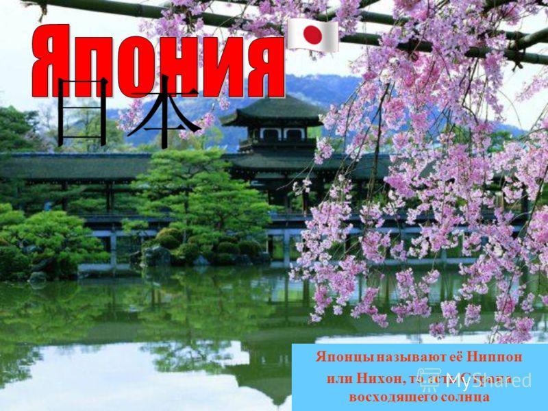 Японцы называют её Ниппон или Нихон, то есть Страна восходящего солнца