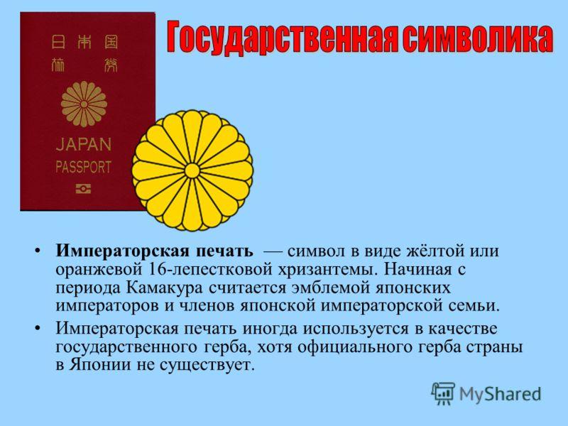 Императорская печать символ в виде жёлтой или оранжевой 16-лепестковой хризантемы. Начиная с периода Камакура считается эмблемой японских императоров и членов японской императорской семьи. Императорская печать иногда используется в качестве государст
