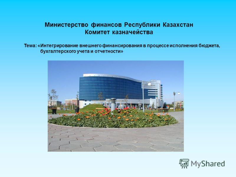 Министерство финансов Республики Казахстан Комитет казначейства Тема: «Интегрирование внешнего финансирования в процессе исполнения бюджета, бухгалтерского учета и отчетности»