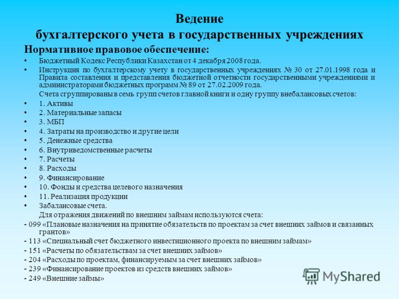 Ведение бухгалтерского учета в государственных учреждениях Нормативное правовое обеспечение: Бюджетный Кодекс Республики Казахстан от 4 декабря 2008 года. Инструкция по бухгалтерскому учету в государственных учреждениях 30 от 27.01.1998 года и Правил