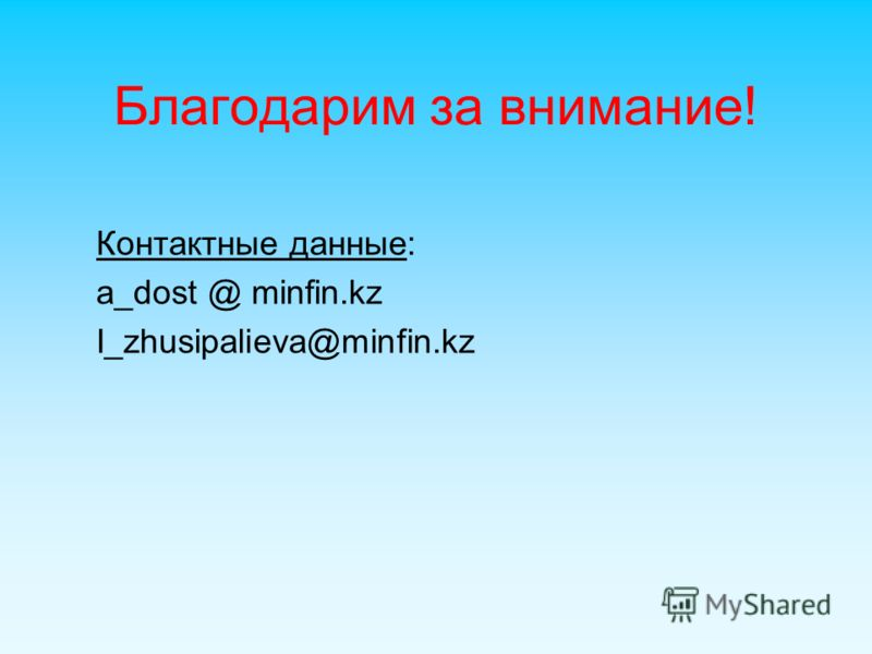 Благодарим за внимание! Контактные данные: a_dost @ minfin.kz I_zhusipalieva@minfin.kz