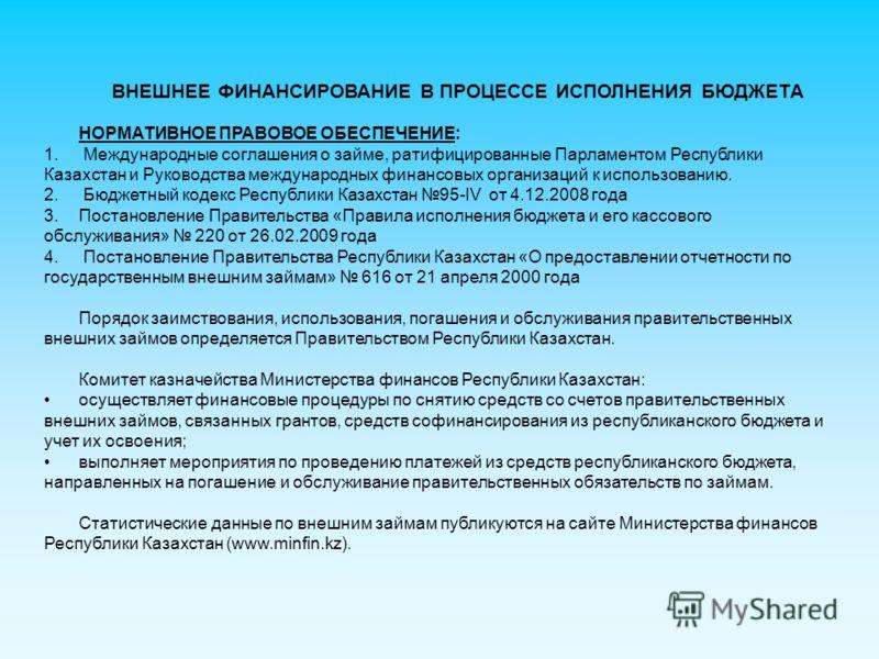 ВНЕШНЕЕ ФИНАНСИРОВАНИЕ В ПРОЦЕССЕ ИСПОЛНЕНИЯ БЮДЖЕТА НОРМАТИВНОЕ ПРАВОВОЕ ОБЕСПЕЧЕНИЕ: 1. Международные соглашения о займе, ратифицированные Парламентом Республики Казахстан и Руководства международных финансовых организаций к использованию. 2. Бюдже