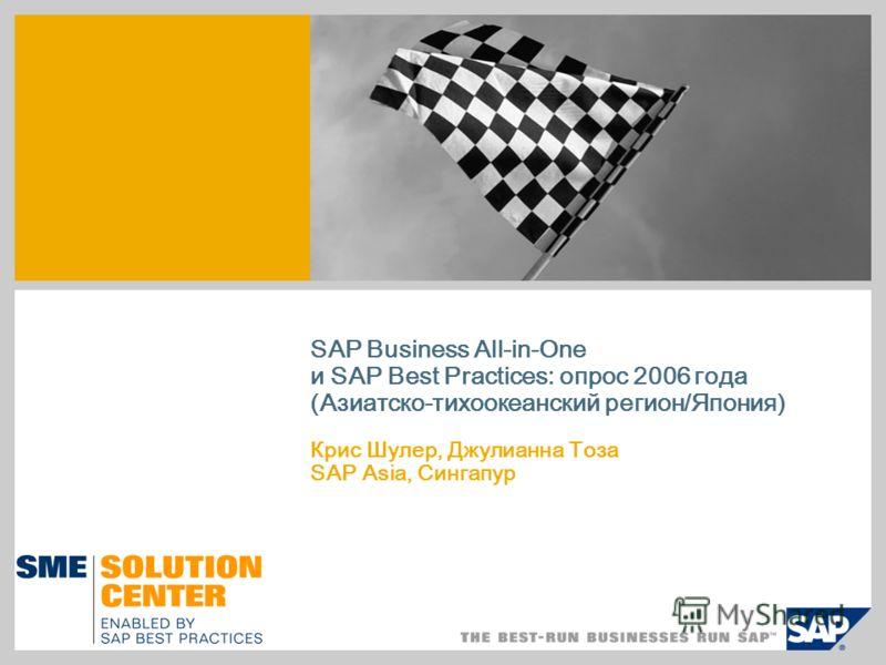 SAP Business All-in-One и SAP Best Practices: опрос 2006 года (Азиатско-тихоокеанский регион/Япония) Крис Шулер, Джулианна Тоза SAP Asia, Сингапур