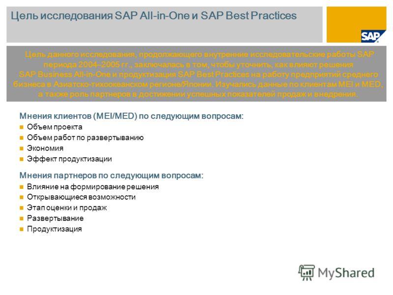 Цель исследования SAP All-in-One и SAP Best Practices Мнения клиентов (MEI/MED) по следующим вопросам: Объем проекта Объем работ по развертыванию Экономия Эффект продуктизации Мнения партнеров по следующим вопросам: Влияние на формирование решения От