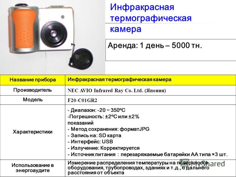 1 Инфракрасная термографическая камера Название прибора Инфракрасная термографическая камера Производитель NEC AVIO Infrared Ray Co. Ltd. (Япония) Модель F20-C01GR2 Характеристики - Диапазон: -20350ºC -Погрешность: ±2ºC или ±2% показаний - Метод сохр