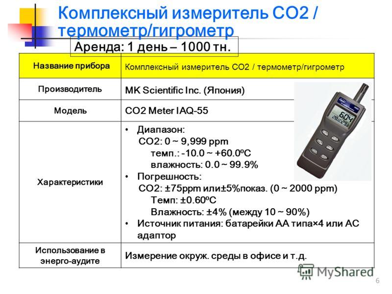 6 Название прибора Комплексный измеритель CO2 / термометр/гигрометр Производитель MK Scientific Inc. (Япония) Модель CO2 Meter IAQ-55 Характеристики Диапазон: CO2: 0 ~ 9,999 ppm темп.: -10.0 ~ +60.0ºC влажность: 0.0 ~ 99.9% Погрешность: CO2: ±75ppm и