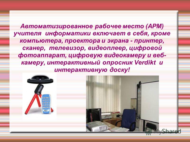 Автоматизированное рабочее место (АРМ) учителя информатики включает в себя, кроме компьютера, проектора и экрана - принтер, сканер, телевизор, видеоплеер, цифровой фотоаппарат, цифровую видеокамеру и веб- камеру, интерактивный опросник Vеrdikt и инте