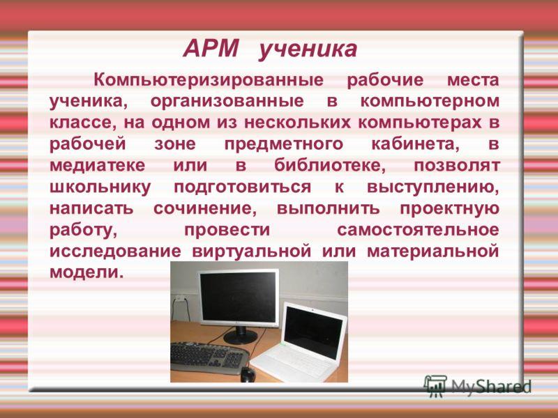 АРМ ученика Компьютеризированные рабочие места ученика, организованные в компьютерном классе, на одном из нескольких компьютерах в рабочей зоне предметного кабинета, в медиатеке или в библиотеке, позволят школьнику подготовиться к выступлению, написа