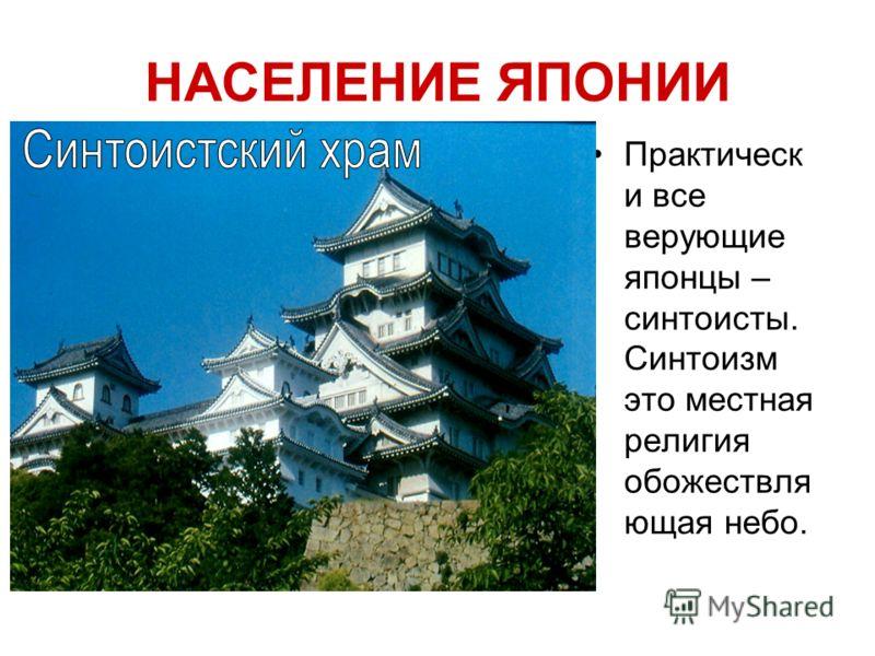 НАСЕЛЕНИЕ ЯПОНИИ Практическ и все верующие японцы – синтоисты. Синтоизм это местная религия обожествля ющая небо.