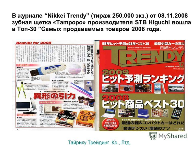 В журнале Nikkei Trendy (тираж 250,000 экз.) от 08.11.2008 зубная щетка «Tampopo» производителя STB Higuchi вошла в Топ-30 Самых продаваемых товаров 2008 года. Тайрику Трейдинг Ко., Лтд.