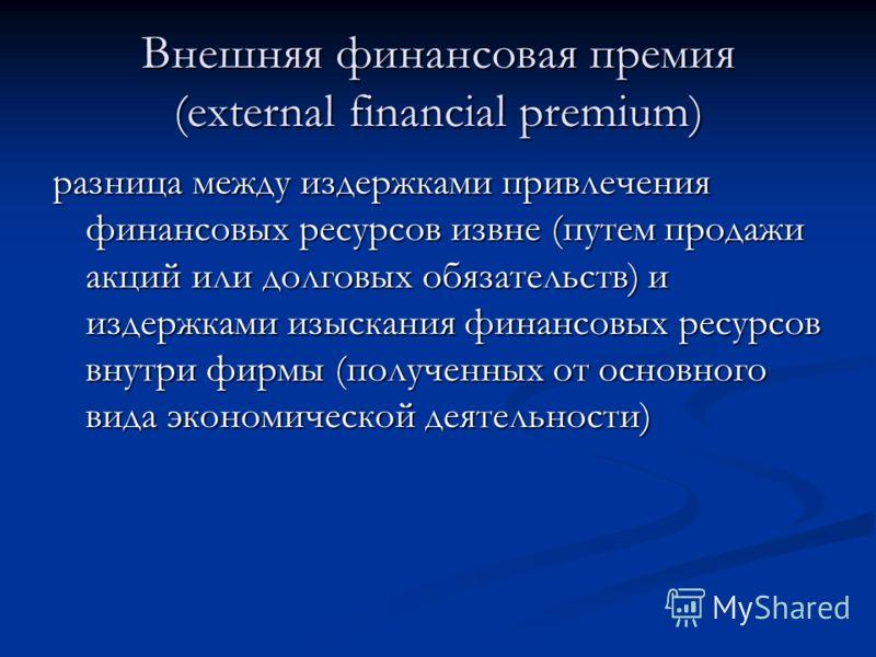 Внешняя финансовая премия (external financial premium) разница между издержками привлечения финансовых ресурсов извне (путем продажи акций или долговых обязательств) и издержками изыскания финансовых ресурсов внутри фирмы (полученных от основного вид