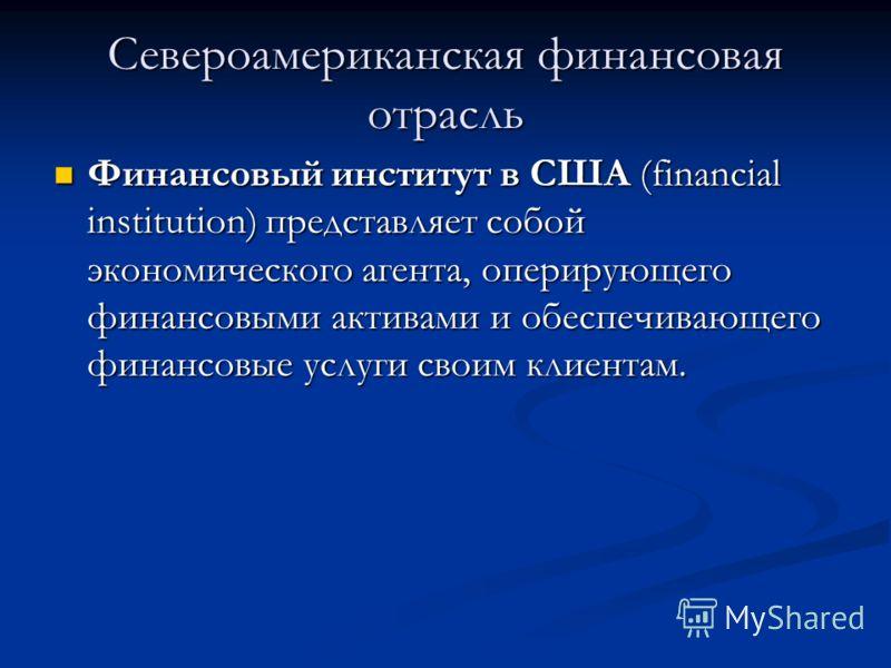 Североамериканская финансовая отрасль Финансовый институт в США (financial institution) представляет собой экономического агента, оперирующего финансовыми активами и обеспечивающего финансовые услуги своим клиентам. Финансовый институт в США (financi