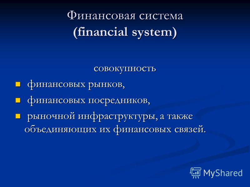 Финансовая система (financial system) совокупность финансовых рынков, финансовых рынков, финансовых посредников, финансовых посредников, рыночной инфраструктуры, а также объединяющих их финансовых связей. рыночной инфраструктуры, а также объединяющих