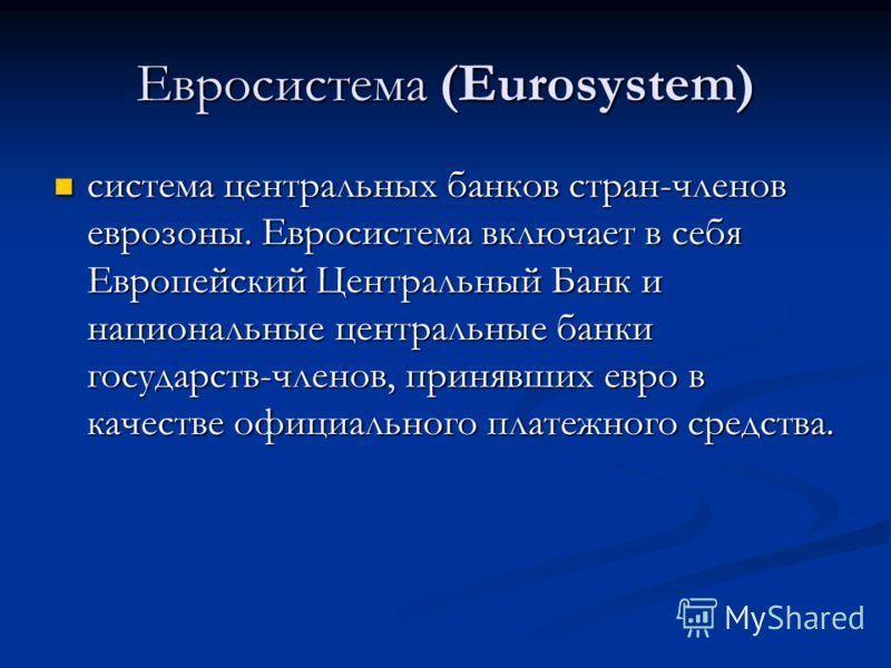 Евросистема (Eurosystem) система центральных банков стран-членов еврозоны. Евросистема включает в себя Европейский Центральный Банк и национальные центральные банки государств-членов, принявших евро в качестве официального платежного средства. систем